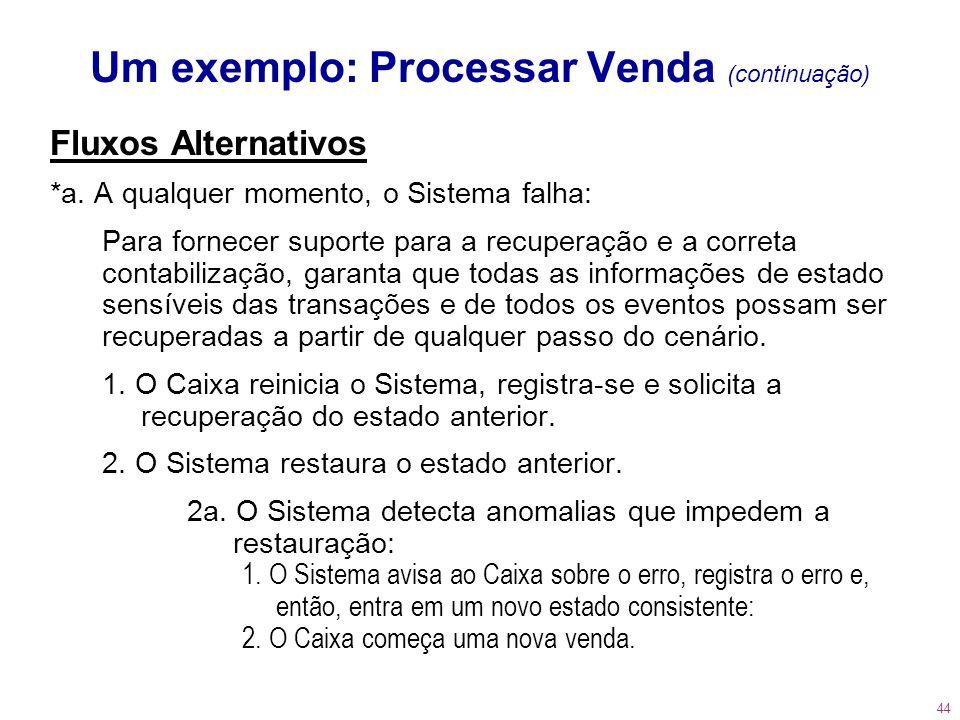 44 Um exemplo: Processar Venda (continuação) Fluxos Alternativos *a. A qualquer momento, o Sistema falha: Para fornecer suporte para a recuperação e a