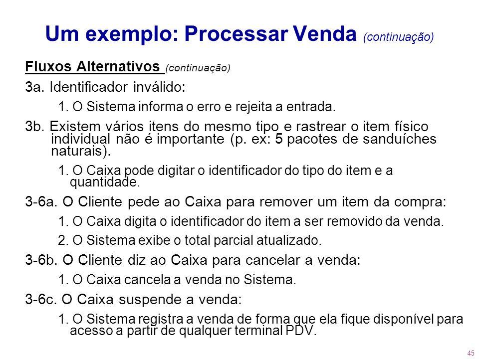 45 Um exemplo: Processar Venda (continuação) Fluxos Alternativos (continuação) 3a. Identificador inválido: 1. O Sistema informa o erro e rejeita a ent