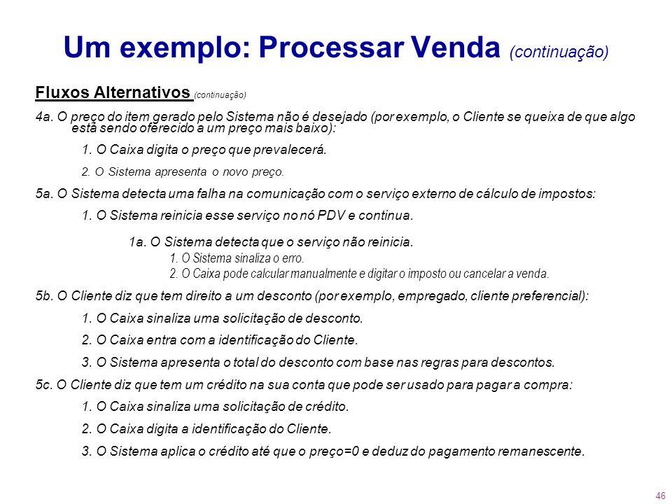 46 Um exemplo: Processar Venda (continuação) Fluxos Alternativos (continuação) 4a. O preço do item gerado pelo Sistema não é desejado (por exemplo, o