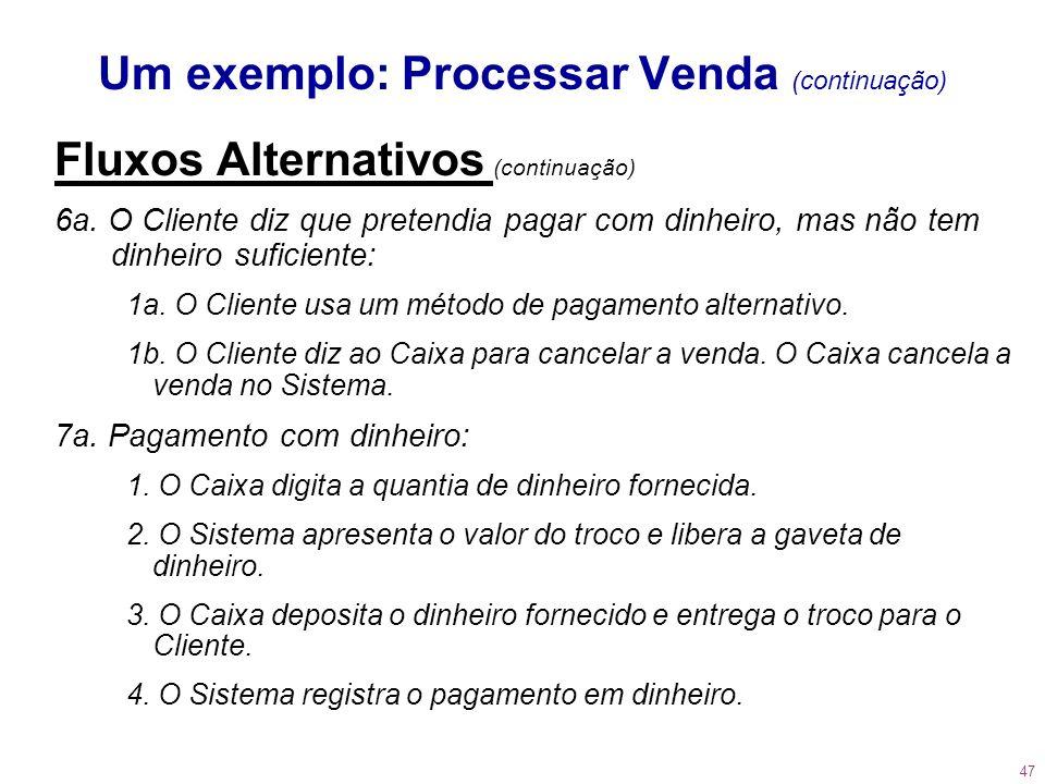 47 Um exemplo: Processar Venda (continuação) Fluxos Alternativos (continuação) 6a. O Cliente diz que pretendia pagar com dinheiro, mas não tem dinheir