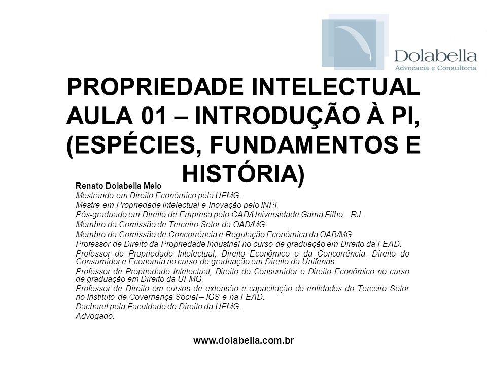www.dolabella.com.br PROPRIEDADE INTELECTUAL AULA 01 – INTRODUÇÃO À PI, (ESPÉCIES, FUNDAMENTOS E HISTÓRIA) Renato Dolabella Melo Mestrando em Direito