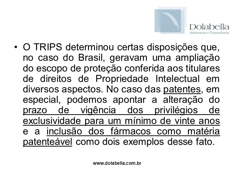www.dolabella.com.br O TRIPS determinou certas disposições que, no caso do Brasil, geravam uma ampliação do escopo de proteção conferida aos titulares