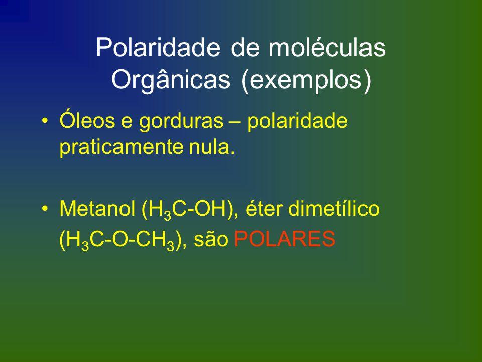 Polaridade de moléculas Orgânicas (exemplos) Óleos e gorduras – polaridade praticamente nula. Metanol (H 3 C-OH), éter dimetílico (H 3 C-O-CH 3 ), são
