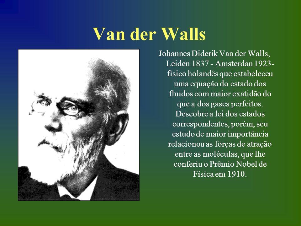 Van der Walls Johannes Diderik Van der Walls, Leiden 1837 - Amsterdan 1923- físico holandês que estabeleceu uma equação do estado dos fluídos com maio