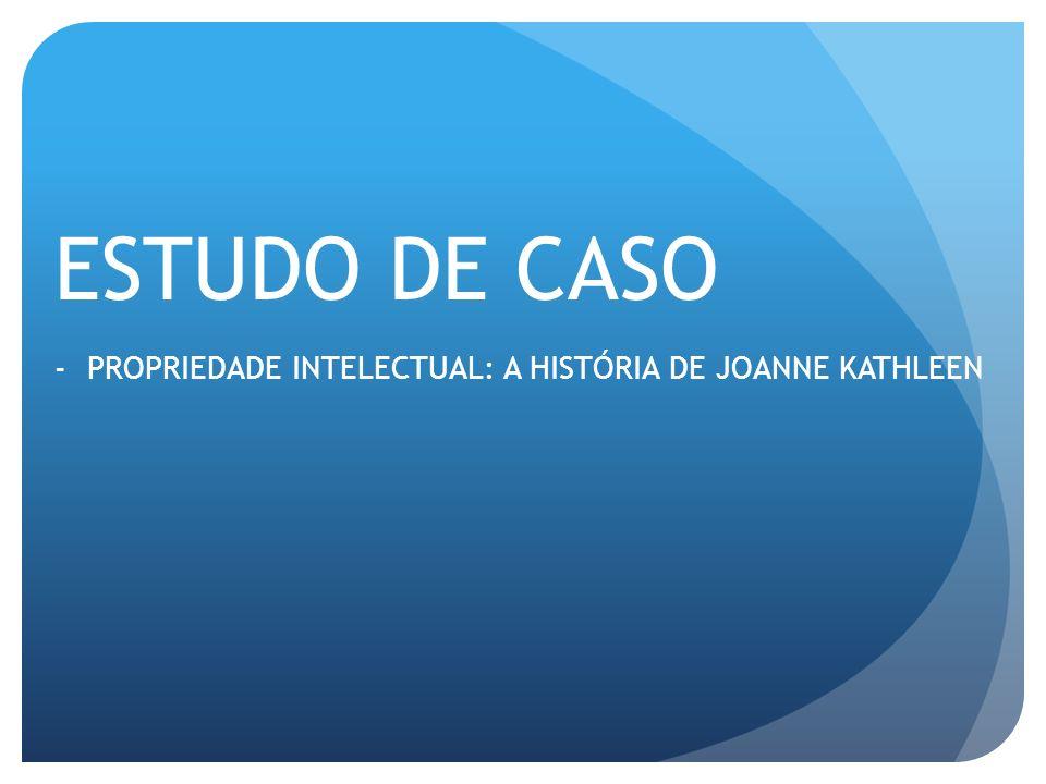 ESTUDO DE CASO -PROPRIEDADE INTELECTUAL: A HISTÓRIA DE JOANNE KATHLEEN