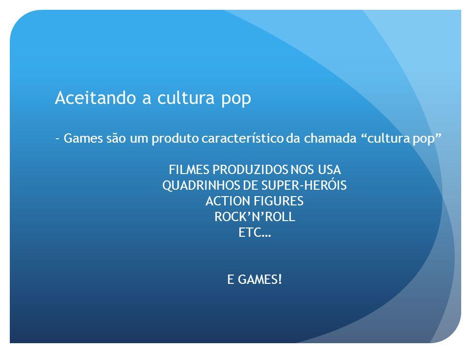 Aceitando a cultura pop - Games são um produto característico da chamada cultura pop FILMES PRODUZIDOS NOS USA QUADRINHOS DE SUPER-HERÓIS ACTION FIGUR