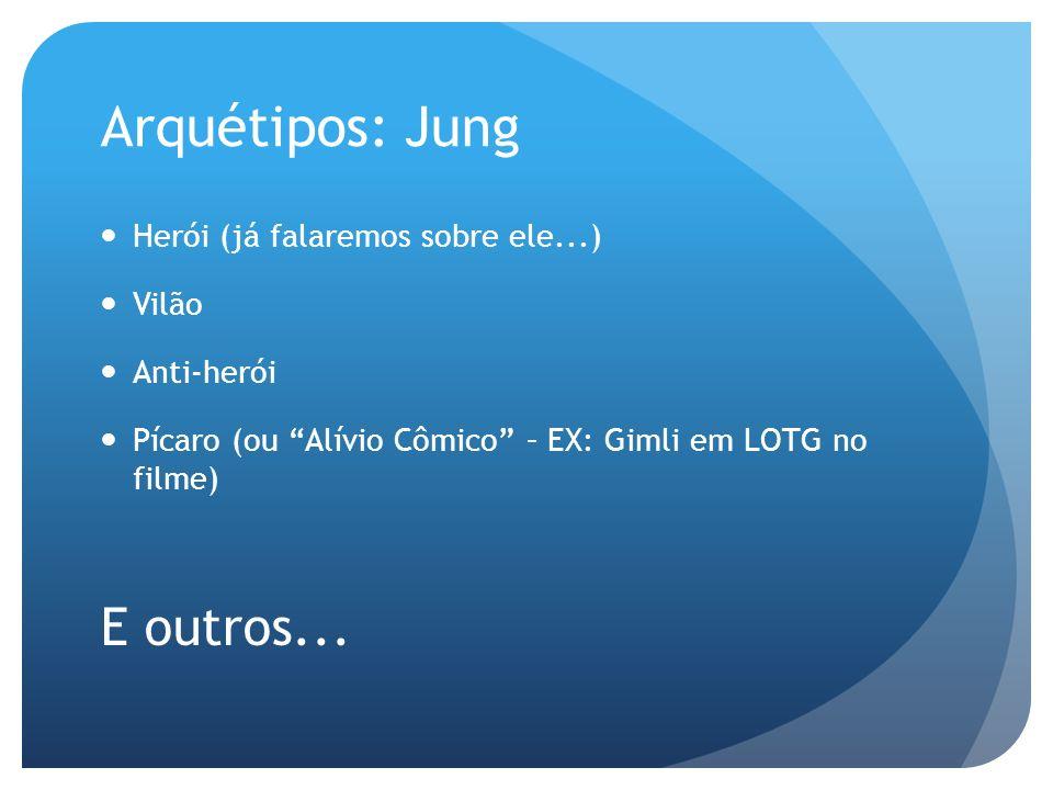 Arquétipos: Jung Herói (já falaremos sobre ele...) Vilão Anti-herói Pícaro (ou Alívio Cômico – EX: Gimli em LOTG no filme) E outros...
