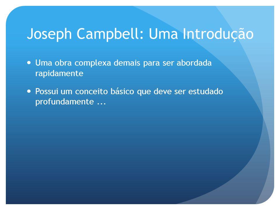 Joseph Campbell: Uma Introdução Uma obra complexa demais para ser abordada rapidamente Possui um conceito básico que deve ser estudado profundamente..