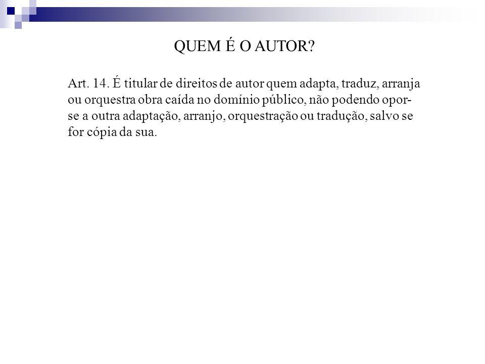 QUEM É O AUTOR? Art. 14. É titular de direitos de autor quem adapta, traduz, arranja ou orquestra obra caída no domínio público, não podendo opor- se