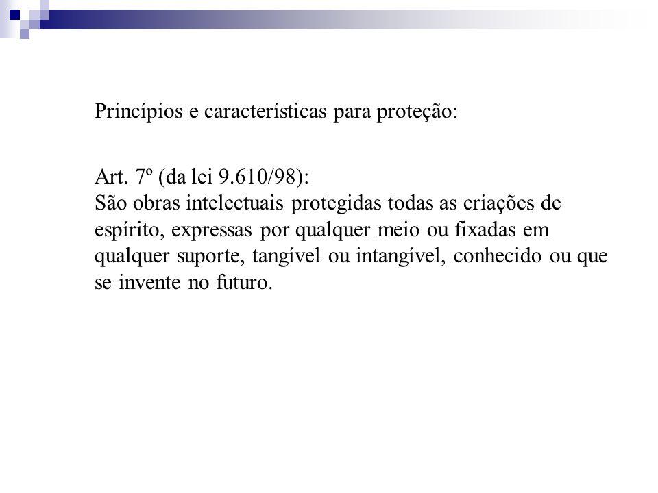 Princípios e características para proteção: Art. 7º (da lei 9.610/98): São obras intelectuais protegidas todas as criações de espírito, expressas por