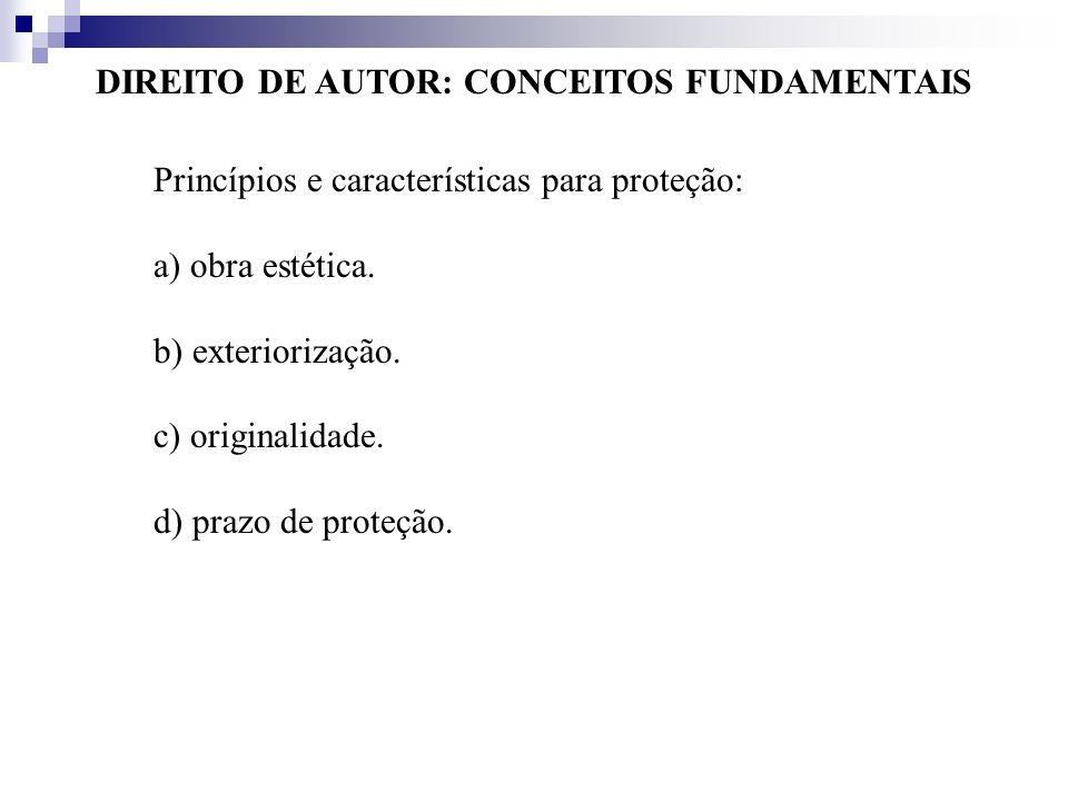 DIREITO DE AUTOR: CONCEITOS FUNDAMENTAIS Princípios e características para proteção: a) obra estética. b) exteriorização. c) originalidade. d) prazo d