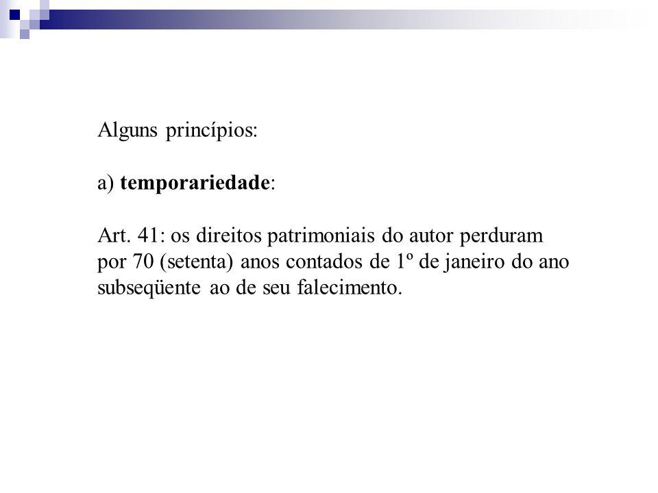 Alguns princípios: a) temporariedade: Art. 41: os direitos patrimoniais do autor perduram por 70 (setenta) anos contados de 1º de janeiro do ano subse