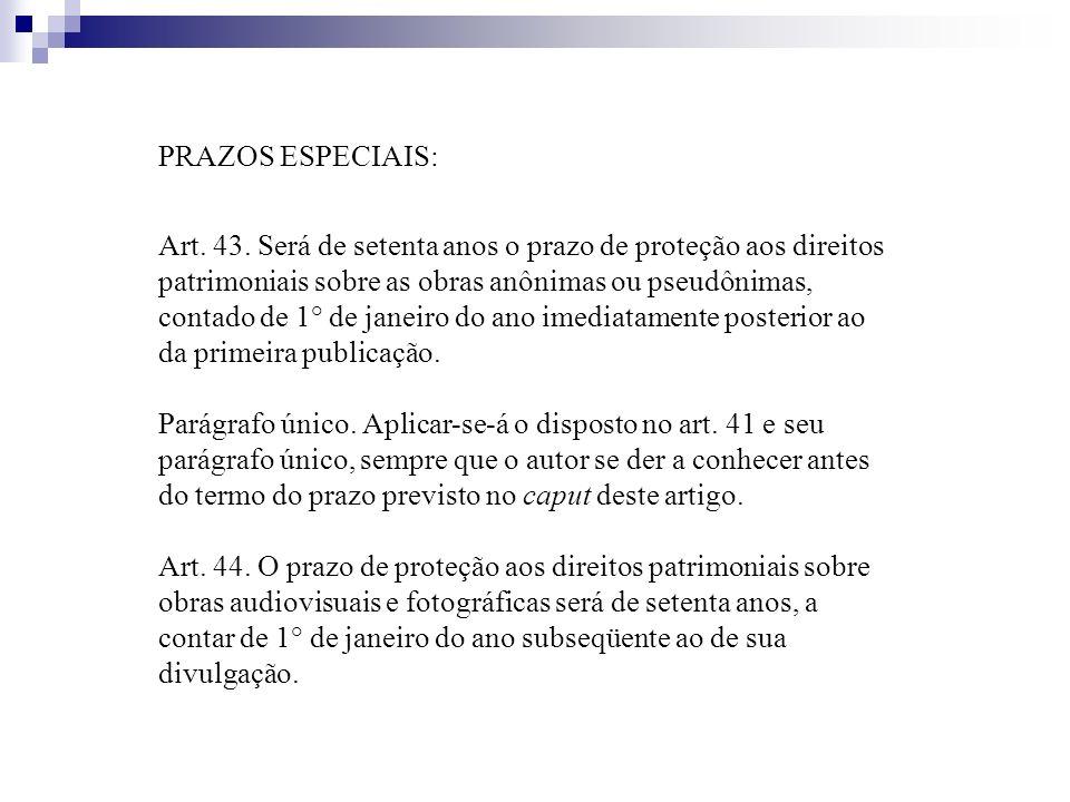 PRAZOS ESPECIAIS: Art. 43. Será de setenta anos o prazo de proteção aos direitos patrimoniais sobre as obras anônimas ou pseudônimas, contado de 1° de