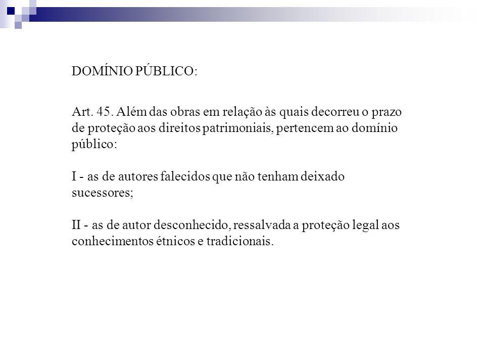 DOMÍNIO PÚBLICO: Art. 45. Além das obras em relação às quais decorreu o prazo de proteção aos direitos patrimoniais, pertencem ao domínio público: I -