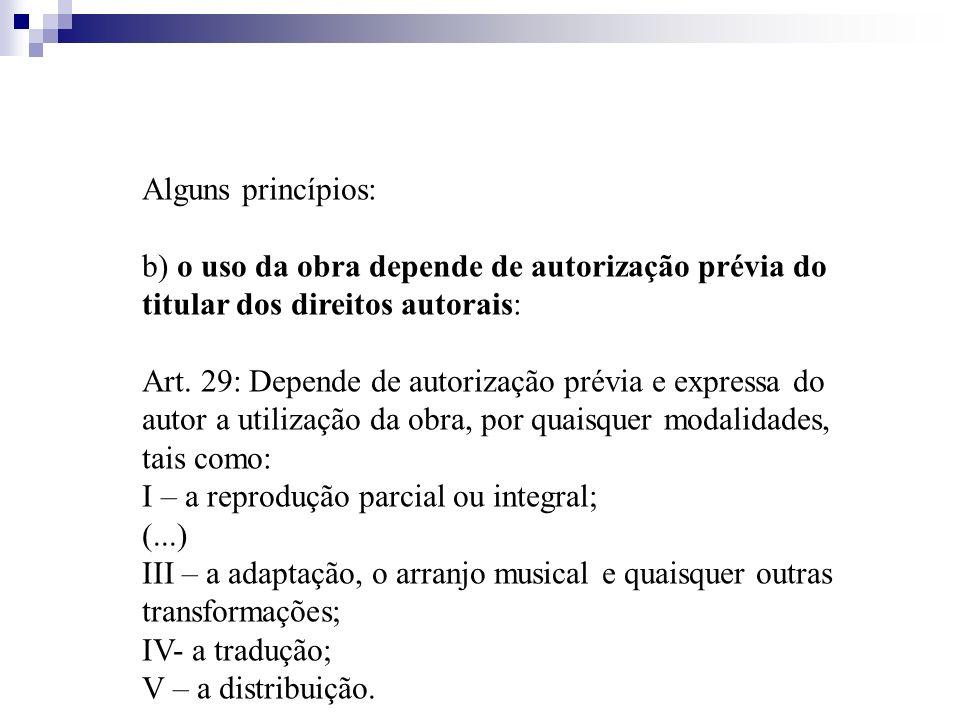 Alguns princípios: b) o uso da obra depende de autorização prévia do titular dos direitos autorais: Art. 29: Depende de autorização prévia e expressa