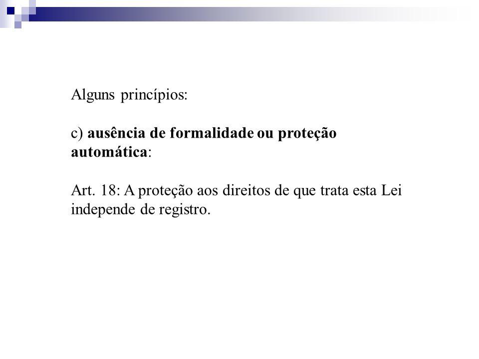 Alguns princípios: c) ausência de formalidade ou proteção automática: Art. 18: A proteção aos direitos de que trata esta Lei independe de registro.
