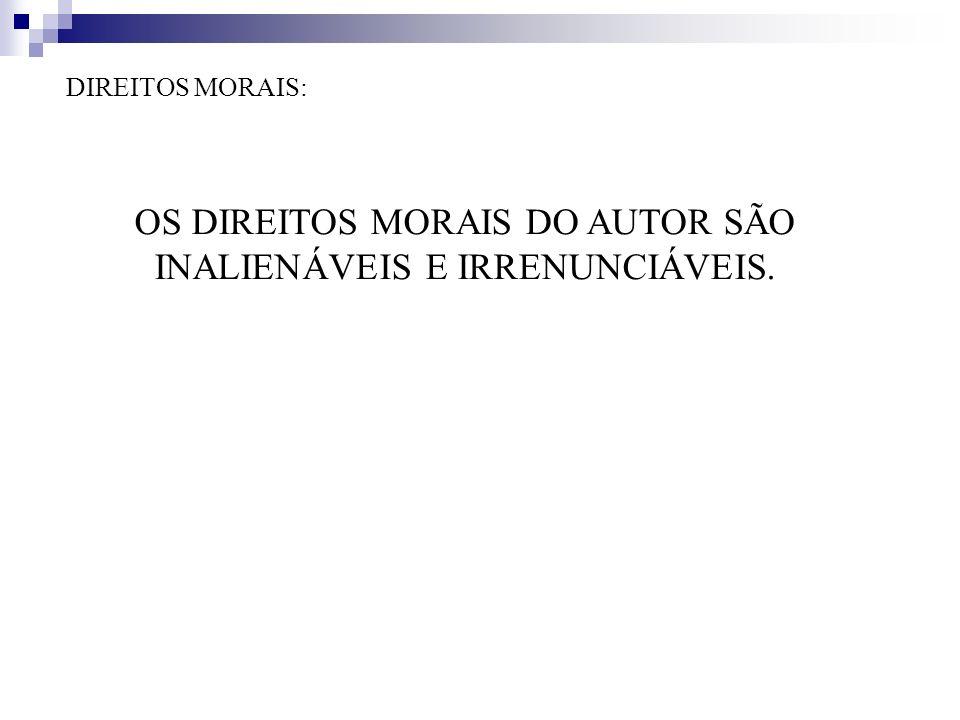 DIREITOS MORAIS: OS DIREITOS MORAIS DO AUTOR SÃO INALIENÁVEIS E IRRENUNCIÁVEIS.