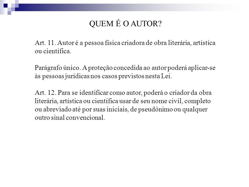 QUEM É O AUTOR? Art. 11. Autor é a pessoa física criadora de obra literária, artística ou científica. Parágrafo único. A proteção concedida ao autor p