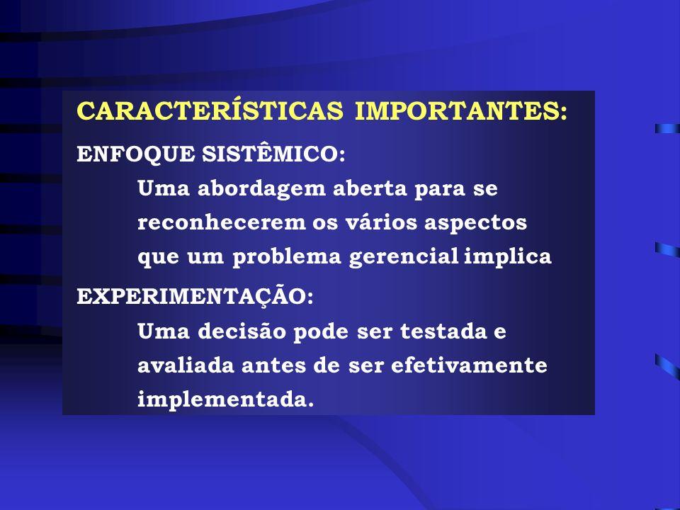 CARACTERÍSTICAS IMPORTANTES: ENFOQUE SISTÊMICO: Uma abordagem aberta para se reconhecerem os vários aspectos que um problema gerencial implica EXPERIM