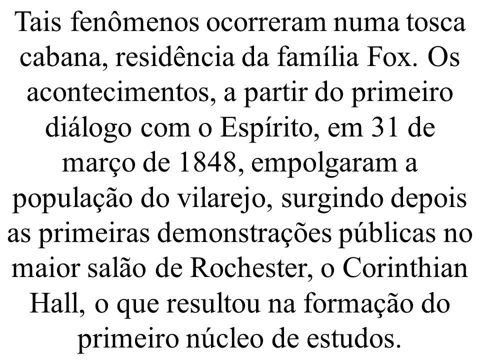 Tais fenômenos ocorreram numa tosca cabana, residência da família Fox. Os acontecimentos, a partir do primeiro diálogo com o Espírito, em 31 de março