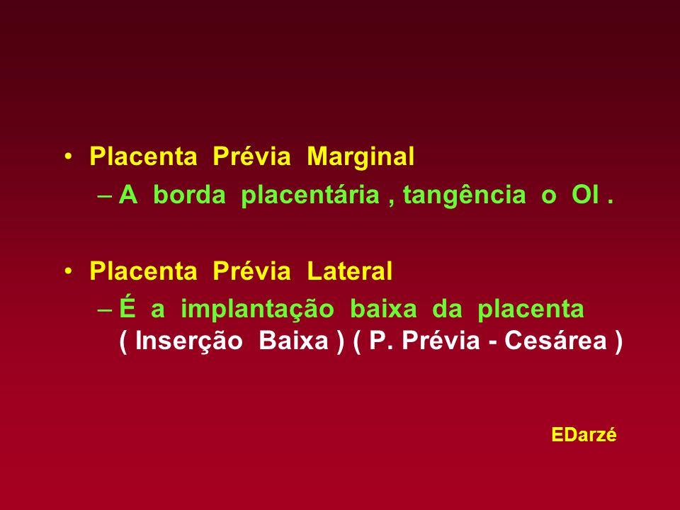 EDarzé Placenta Prévia Marginal –A borda placentária, tangência o OI. Placenta Prévia Lateral –É a implantação baixa da placenta ( Inserção Baixa ) (