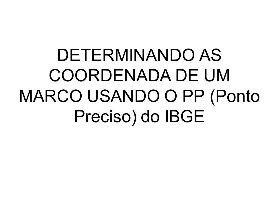 DETERMINANDO AS COORDENADA DE UM MARCO USANDO O PP (Ponto Preciso) do IBGE