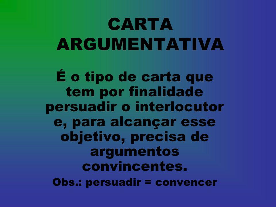 CARTA ARGUMENTATIVA É o tipo de carta que tem por finalidade persuadir o interlocutor e, para alcançar esse objetivo, precisa de argumentos convincent