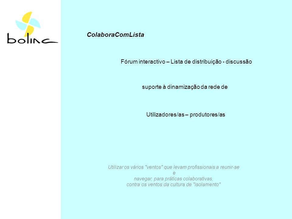 ColaboraComLista Fórum interactivo – Lista de distribuição - discussão suporte à dinamização da rede de Utilizadores/as – produtores/as Utilizar os vários ventos que levam profissionais a reunir-se e navegar, para práticas colaborativas, contra os ventos da cultura de isolamento