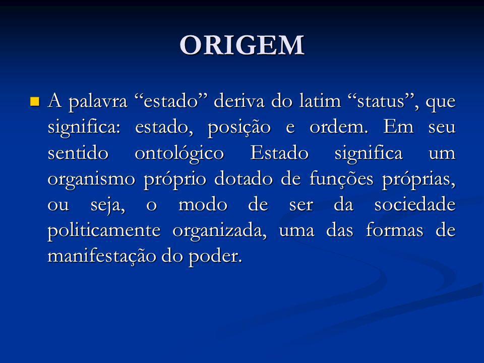 ORIGEM A palavra estado deriva do latim status, que significa: estado, posição e ordem. Em seu sentido ontológico Estado significa um organismo própri