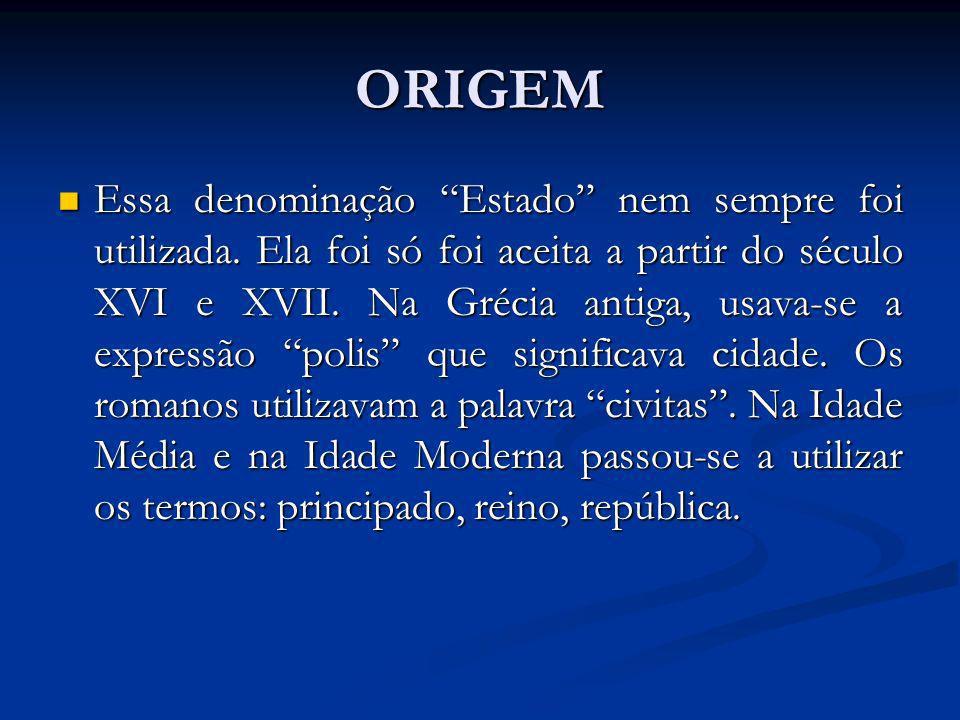 ORIGEM Essa denominação Estado nem sempre foi utilizada. Ela foi só foi aceita a partir do século XVI e XVII. Na Grécia antiga, usava-se a expressão p