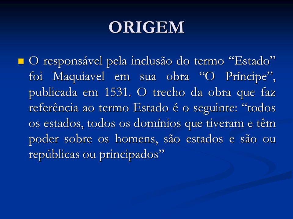 ORIGEM O responsável pela inclusão do termo Estado foi Maquiavel em sua obra O Príncipe, publicada em 1531. O trecho da obra que faz referência ao ter