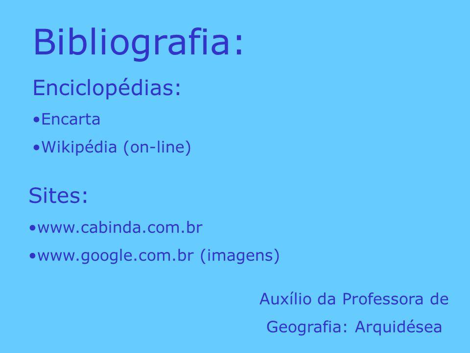 Bibliografia: Enciclopédias: Encarta Wikipédia (on-line) Sites: www.cabinda.com.br www.google.com.br (imagens) Auxílio da Professora de Geografia: Arq