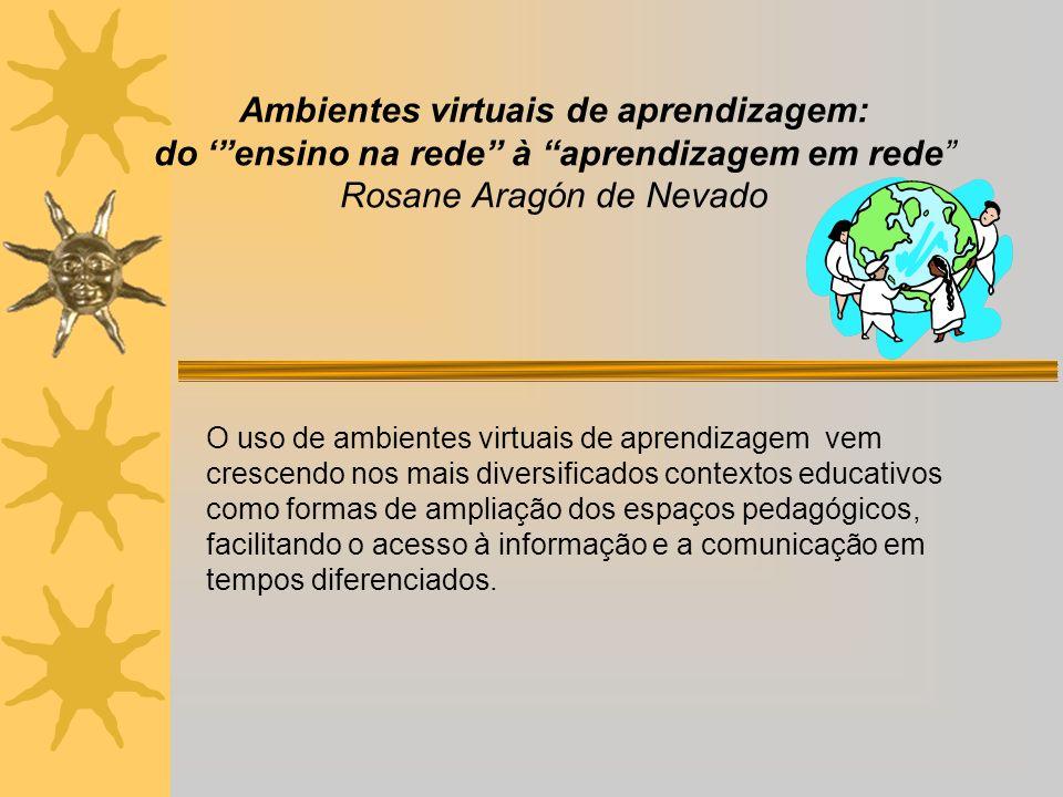 Ambientes virtuais de aprendizagem: do ensino na rede à aprendizagem em rede Rosane Aragón de Nevado O uso de ambientes virtuais de aprendizagem vem crescendo nos mais diversificados contextos educativos como formas de ampliação dos espaços pedagógicos, facilitando o acesso à informação e a comunicação em tempos diferenciados.