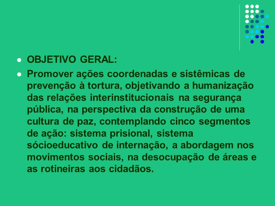 OBJETIVO GERAL: Promover ações coordenadas e sistêmicas de prevenção à tortura, objetivando a humanização das relações interinstitucionais na seguranç