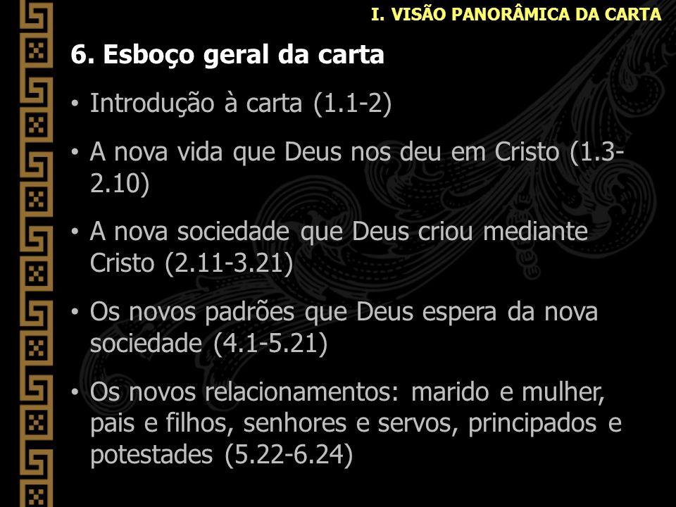 6. Esboço geral da carta Introdução à carta (1.1-2) A nova vida que Deus nos deu em Cristo (1.3- 2.10) A nova sociedade que Deus criou mediante Cristo