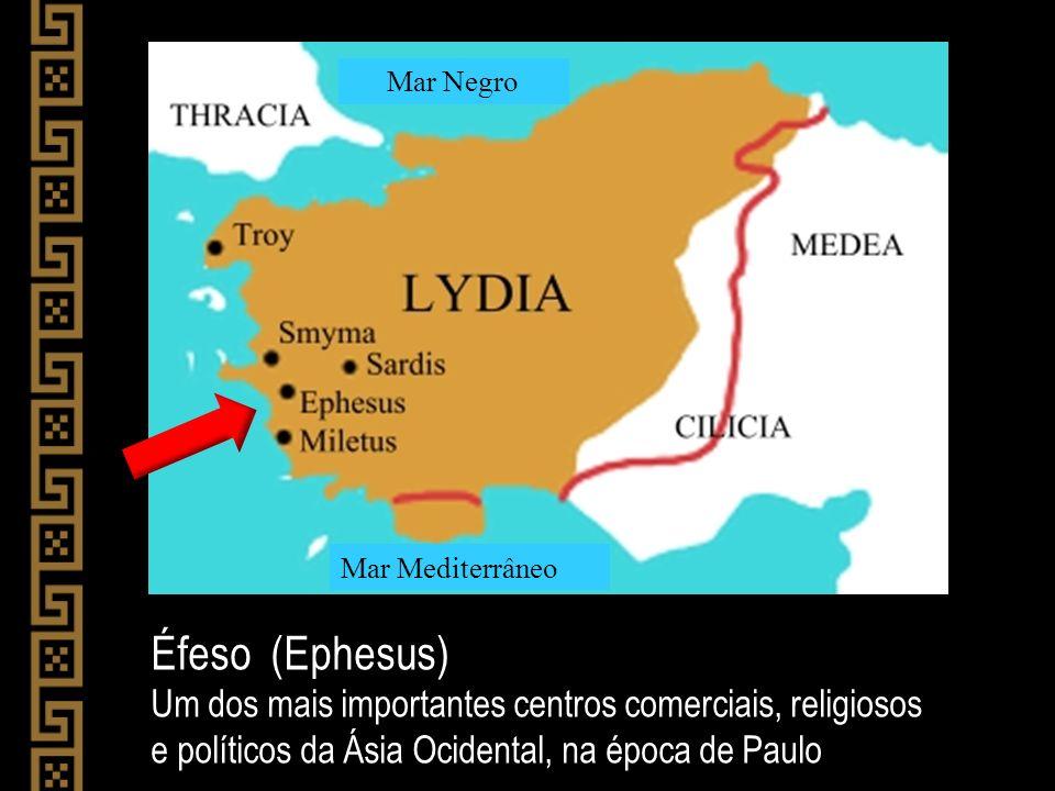 Éfeso (Ephesus) Um dos mais importantes centros comerciais, religiosos e políticos da Ásia Ocidental, na época de Paulo Mar Mediterrâneo Mar Negro