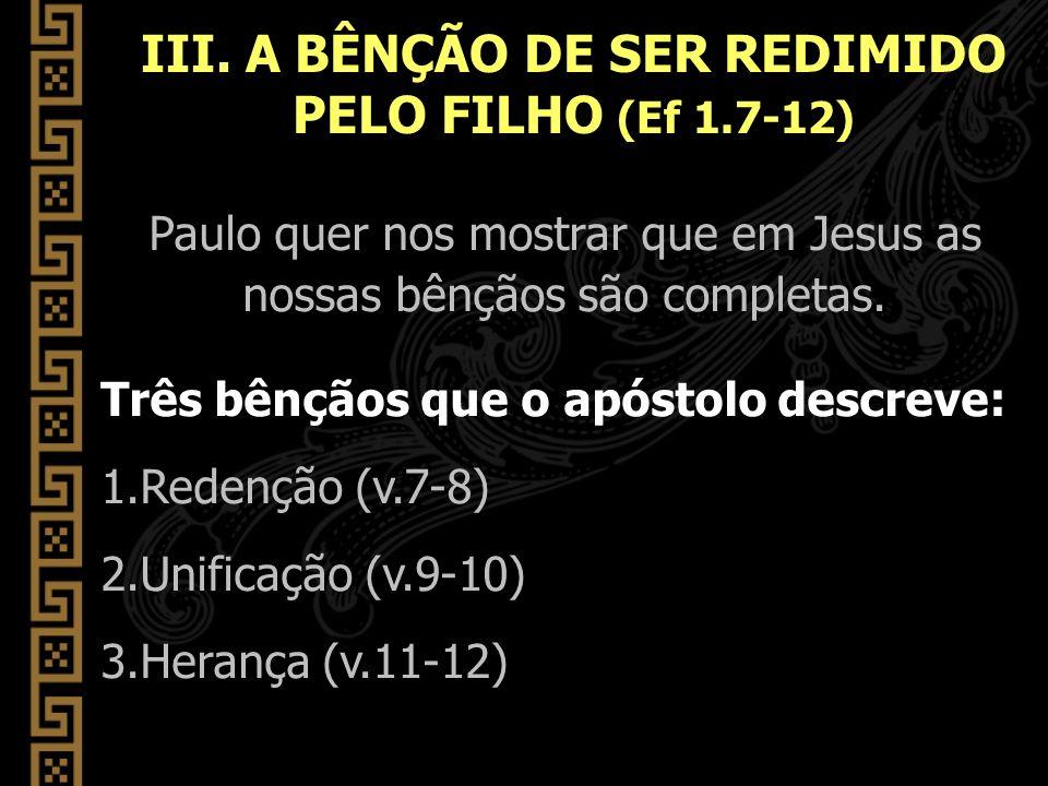 Paulo quer nos mostrar que em Jesus as nossas bênçãos são completas. Três bênçãos que o apóstolo descreve: 1.Redenção (v.7-8) 2.Unificação (v.9-10) 3.