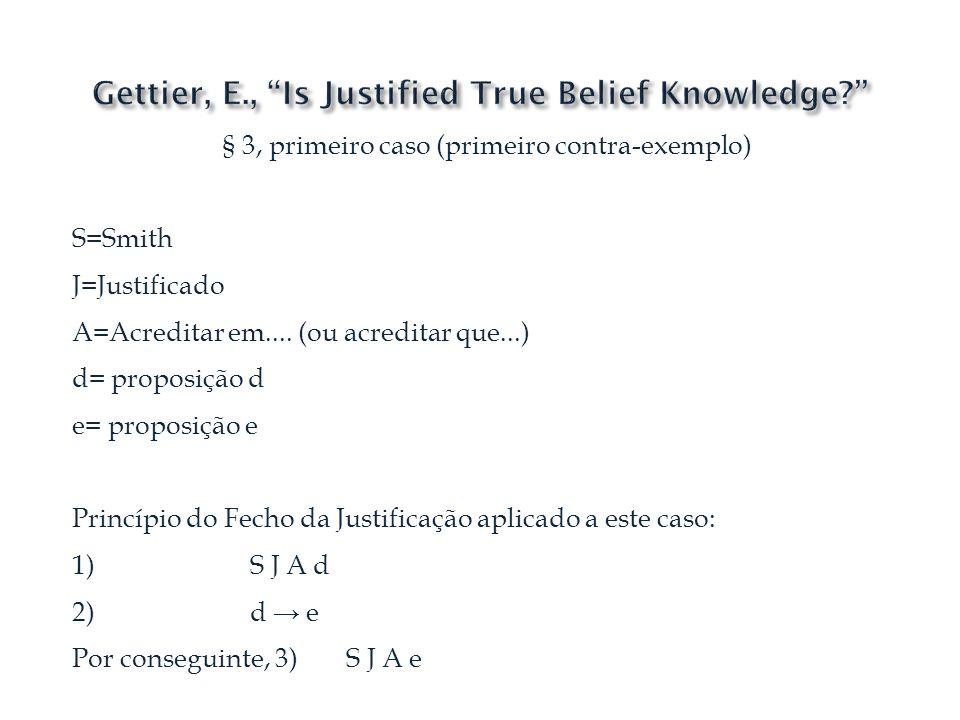 § 3, primeiro caso (primeiro contra-exemplo) S=Smith J=Justificado A=Acreditar em.... (ou acreditar que...) d= proposição d e= proposição e Princípio