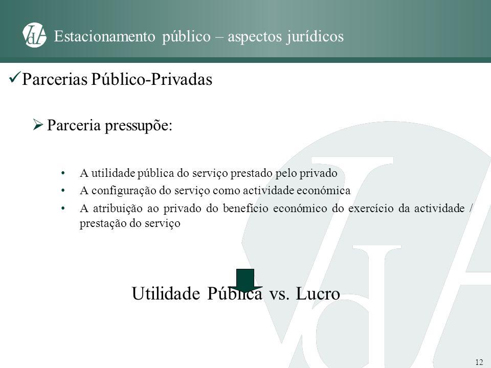 12 Estacionamento público – aspectos jurídicos Parcerias Público-Privadas Parceria pressupõe: A utilidade pública do serviço prestado pelo privado A c