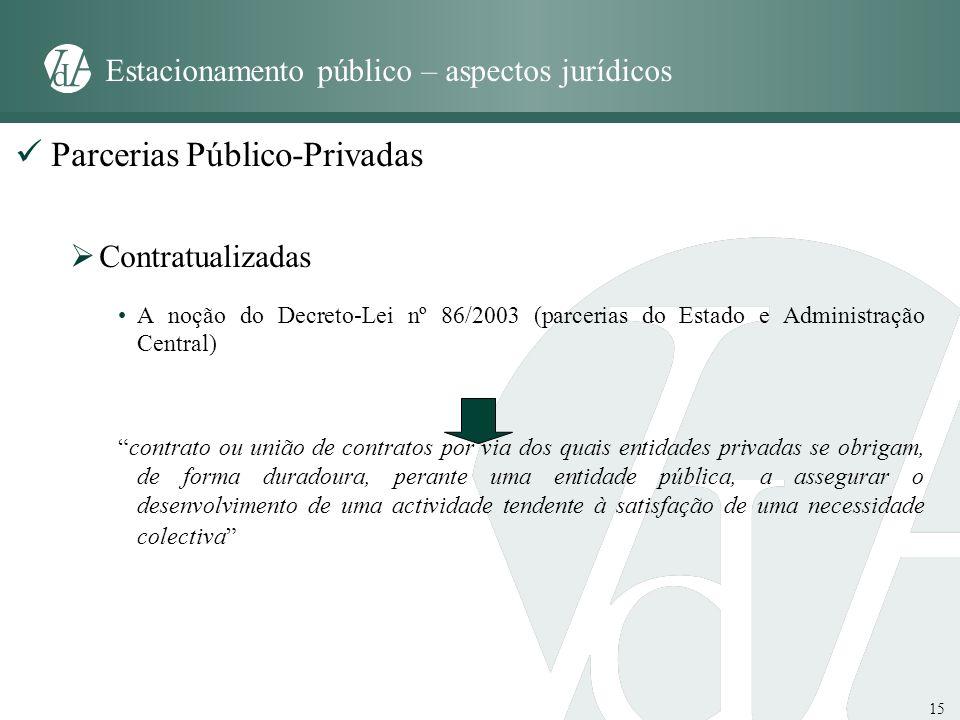15 Estacionamento público – aspectos jurídicos Parcerias Público-Privadas Contratualizadas A noção do Decreto-Lei nº 86/2003 (parcerias do Estado e Ad