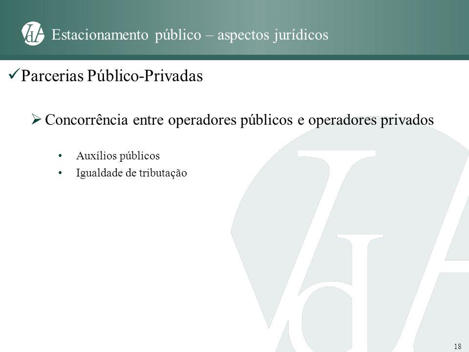 18 Estacionamento público – aspectos jurídicos Parcerias Público-Privadas Concorrência entre operadores públicos e operadores privados Auxílios públic