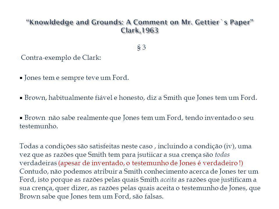 § 3 Contra-exemplo de Clark: Jones tem e sempre teve um Ford. Brown, habitualmente fiável e honesto, diz a Smith que Jones tem um Ford. Brown não sabe