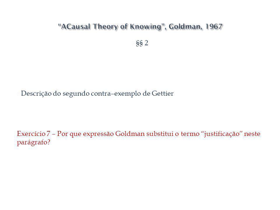 §§ 2 Descrição do segundo contra–exemplo de Gettier Exercício 7 – Por que expressão Goldman substitui o termo justificação neste parágrafo?