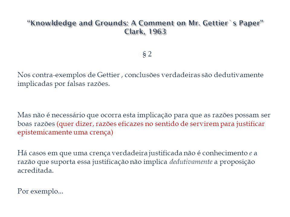§ 2 Nos contra-exemplos de Gettier, conclusões verdadeiras são dedutivamente implicadas por falsas razões. Mas não é necessário que ocorra esta implic