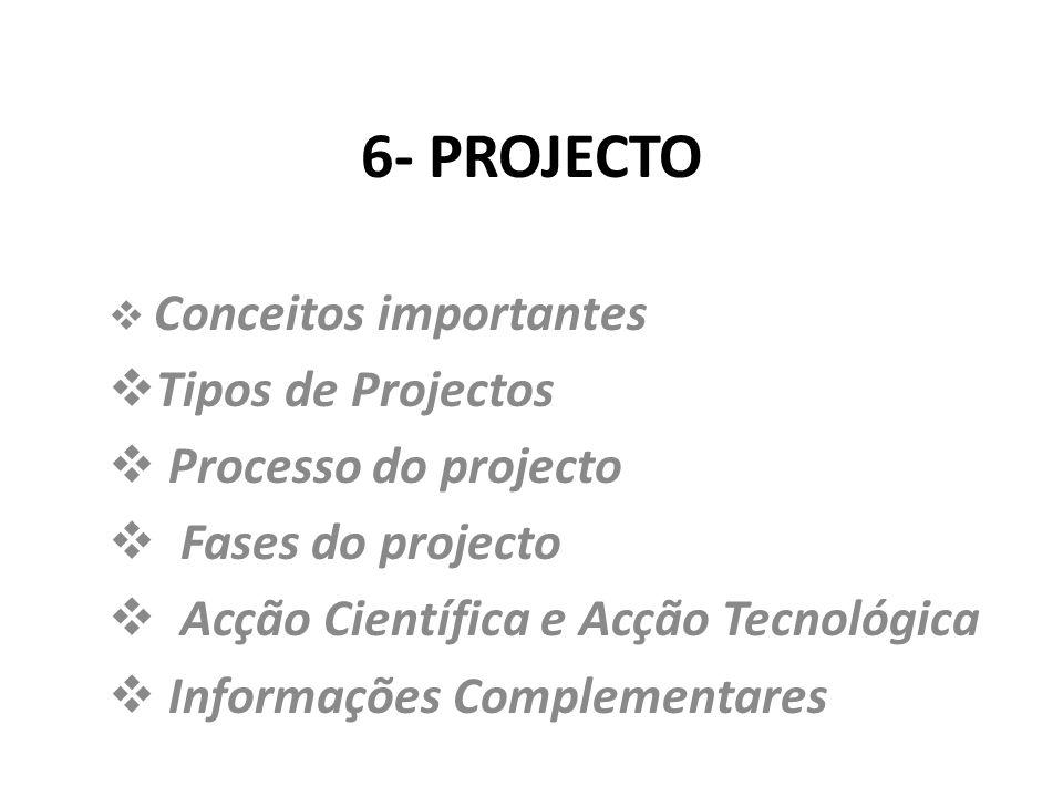 6- PROJECTO Conceitos importantes Tipos de Projectos Processo do projecto Fases do projecto Acção Científica e Acção Tecnológica Informações Complemen