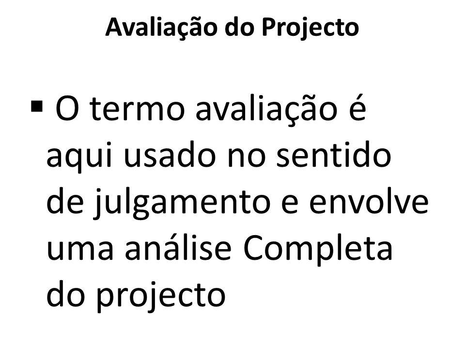 Avaliação do Projecto O termo avaliação é aqui usado no sentido de julgamento e envolve uma análise Completa do projecto