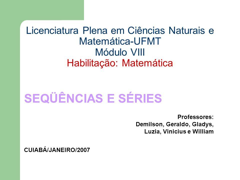 Licenciatura Plena em Ciências Naturais e Matemática-UFMT Módulo VIII Habilitação: Matemática SEQÜÊNCIAS E SÉRIES Professores: Demilson, Geraldo, Glad