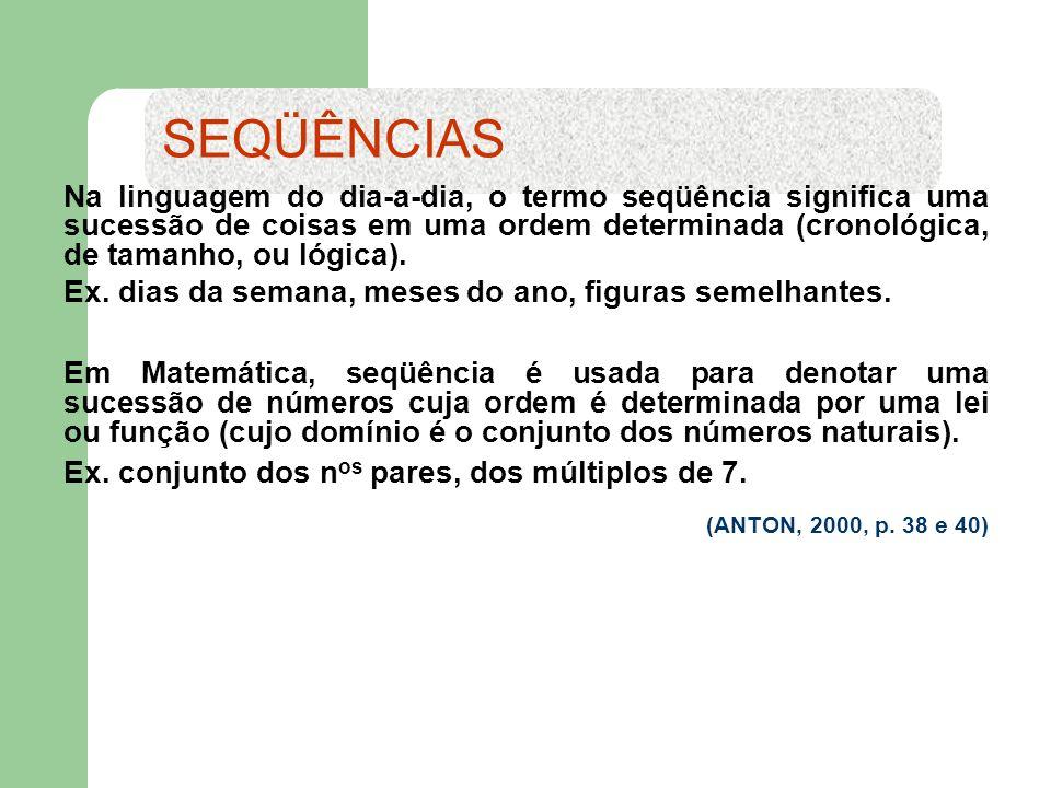 As seqüências numéricas podem ser: Finita a) A seqüência dos quatro primeiros números naturais múltiplos de 5: (0, 5, 10, 15) (a 1, a 2, a 3, a 4 ) b) A seqüência dos números de dias dos 12 meses de um ano bissexto: (31, 29, 31, 30, 31, 30, 31, 31, 30, 31, 30, 31) (a 1, a 2, a 3, a 4, a 5, a 6, a 7, a 8, a 9, a 10, a 11, a 12 ) SEQÜÊNCIAS