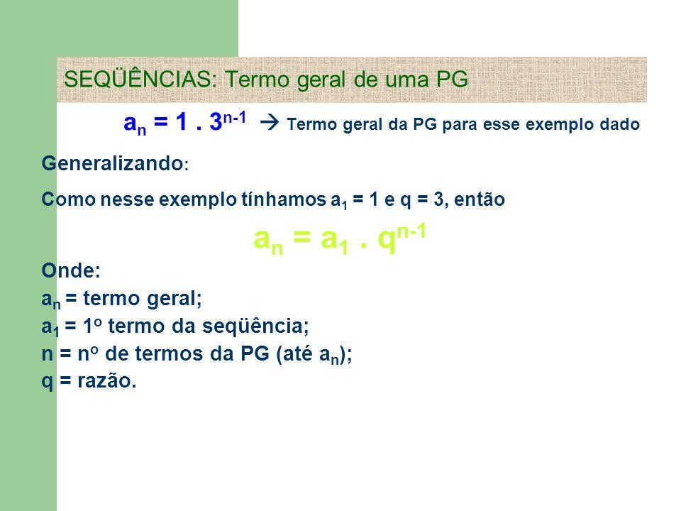a n = 1. 3 n-1 Termo geral da PG para esse exemplo dado Generalizando : Como nesse exemplo tínhamos a 1 = 1 e q = 3, então a n = a 1. q n-1 Onde: a n