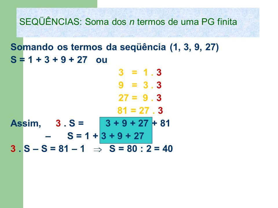 Somando os termos da seqüência (1, 3, 9, 27) S = 1 + 3 + 9 + 27 ou 3 = 1. 3 9 = 3. 3 27 = 9. 3 81 = 27. 3 Assim, 3. S = 3 + 9 + 27 + 81 – S = 1 + 3 +